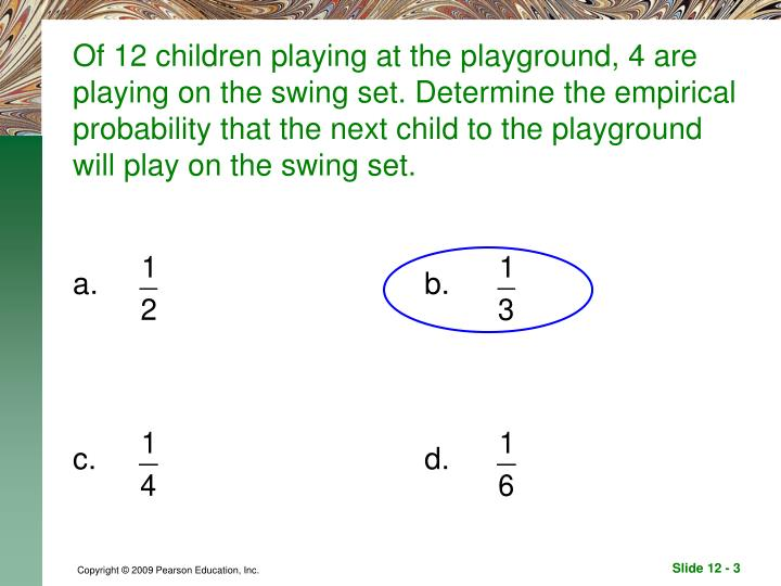 Of 12 children playing at the playground, 4 are playing on the swing set. Determine the empirical pr...