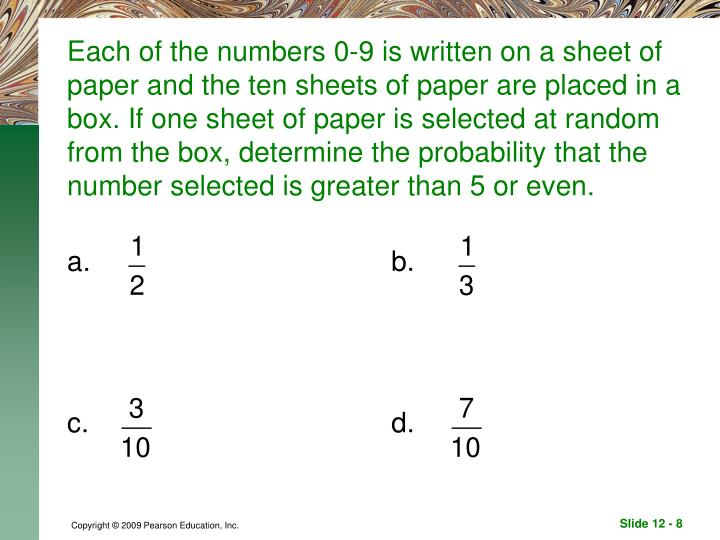 Each of the numbers 0-9 is written on a sheet of paper and the ten sheets of paper are placed in a box. If one sheet of paper is selected at random from the box, determine the probability that the number selected is greater than 5 or even.