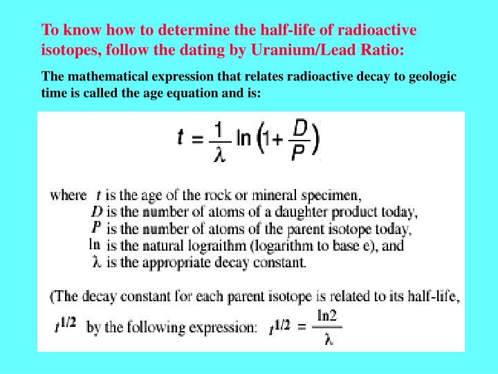 To know how to determine the half-life of radioactive isotopes, follow the dating by Uranium/Lead Ratio: