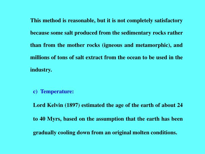 This method is reasonable, but it is not completely satisfactory because some salt produced from the sedimentary rocks rather than from the mother rocks (igneous and metamorphic), and millions of tons of salt extract from the ocean to be used in the industry.