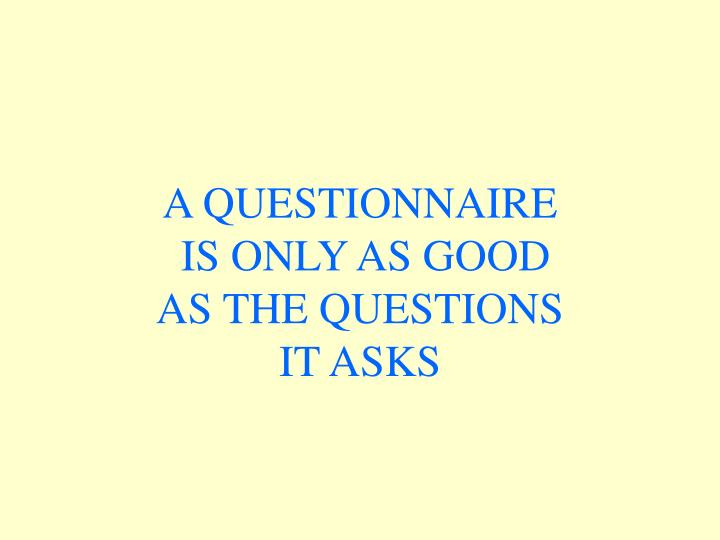 A questionnaire is only as good as the questions it asks