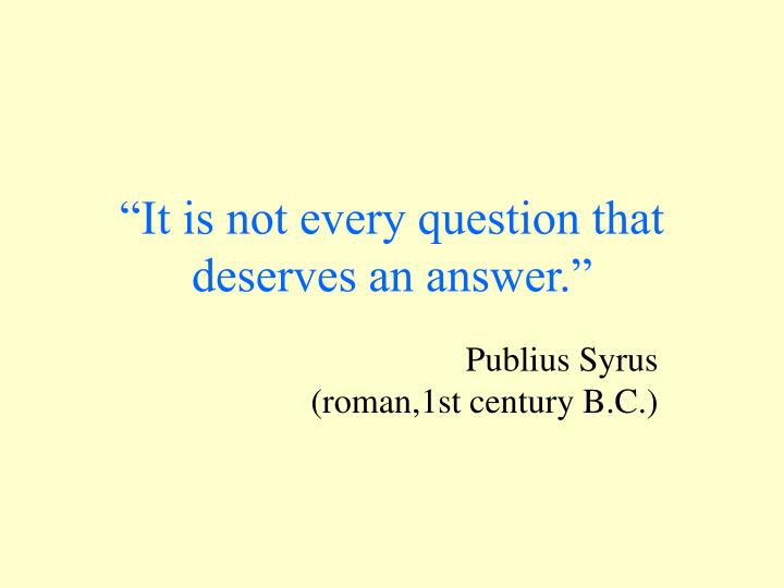 It is not every question that deserves an answer