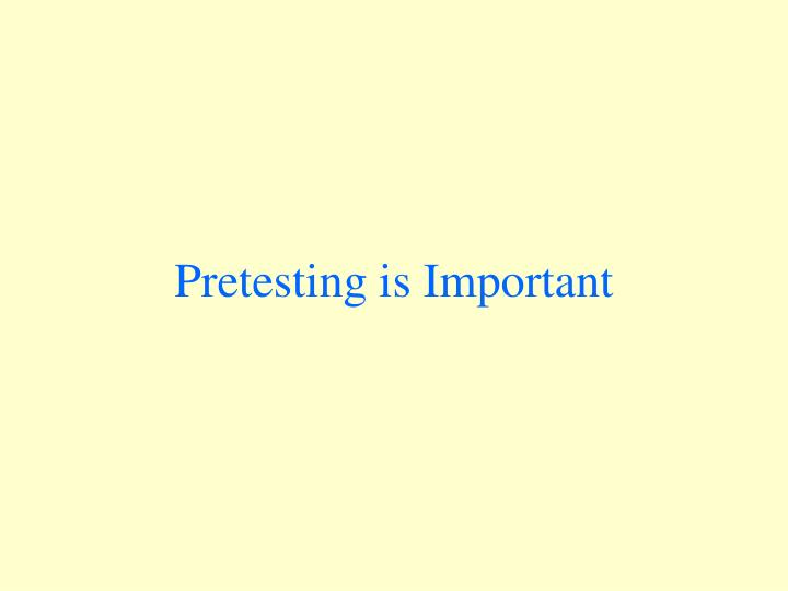 Pretesting is Important