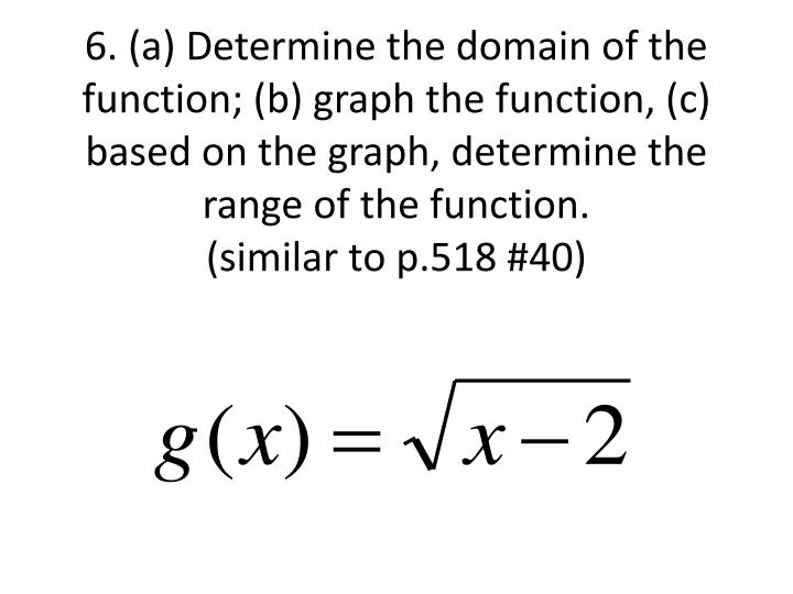 6. (a) Determine the domain of the function; (b) graph the function, (c) based on the graph, determine the range of the function.