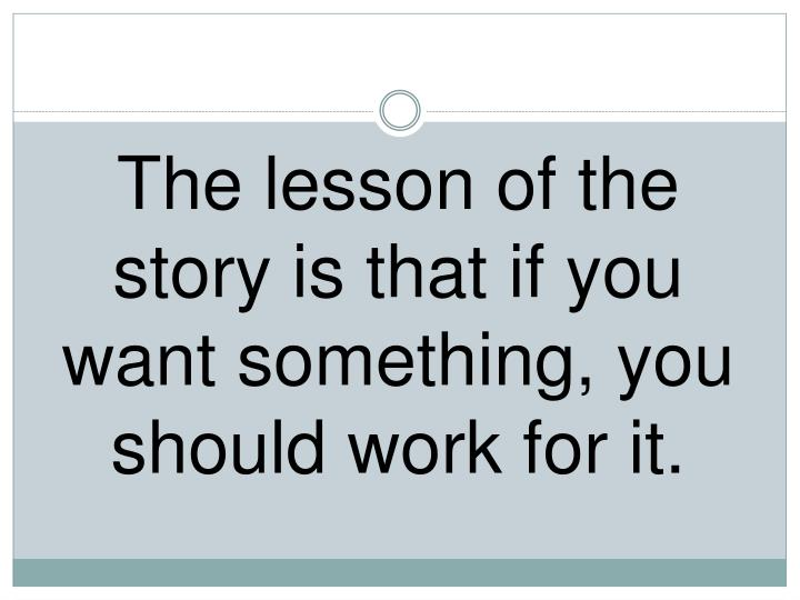 The lesson of the story is that if you want something, you should work for it.