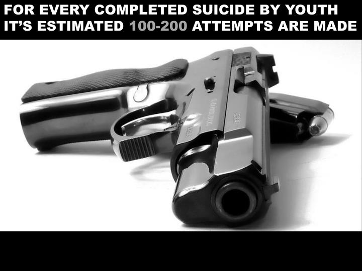 FOR EVERY COMPLETED SUICIDE BY YOUTH