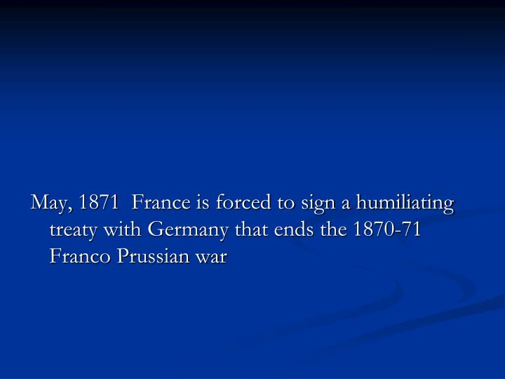 May, 1871  France is forced to sign a humiliating treaty with Germany that ends the 1870-71 Franco Prussian war