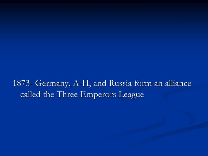 1873- Germany, A-H, and Russia form an alliance called the Three Emperors League