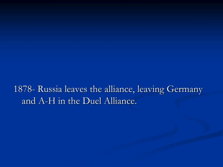 1878- Russia leaves the alliance, leaving Germany and A-H in the Duel Alliance.