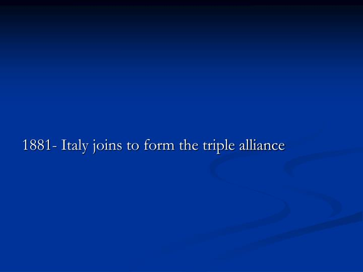 1881- Italy joins to form the triple alliance