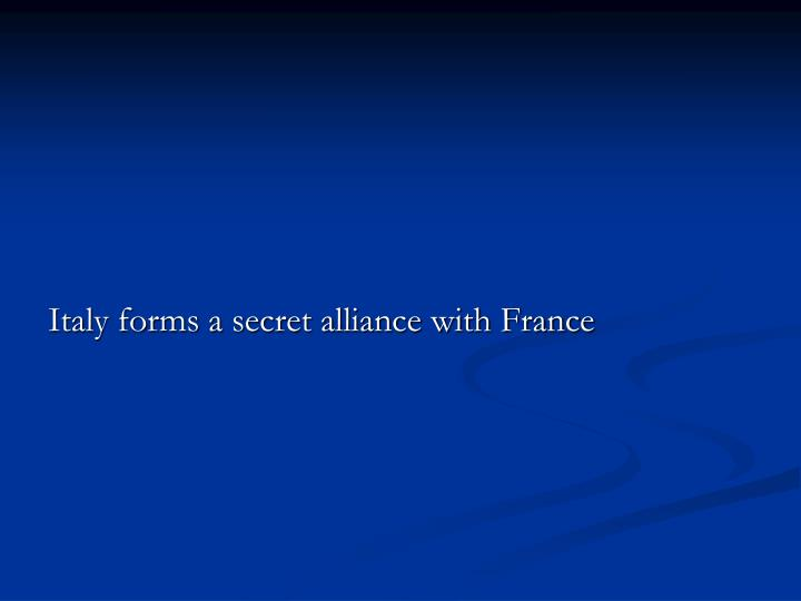 Italy forms a secret alliance with France