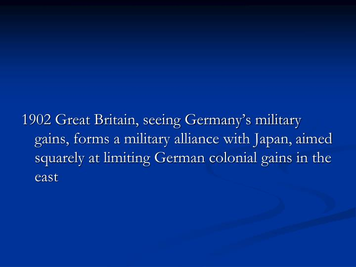 1902 Great Britain, seeing Germany's military gains, forms a military alliance with Japan,