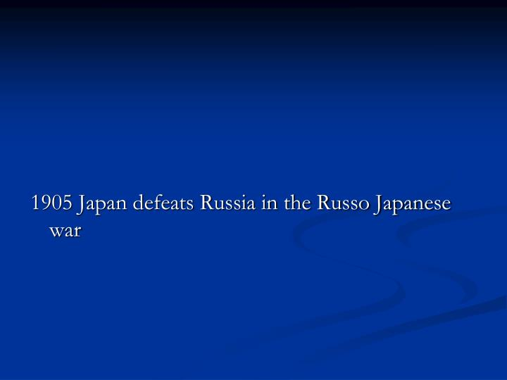 1905 Japan defeats Russia in the Russo Japanese war