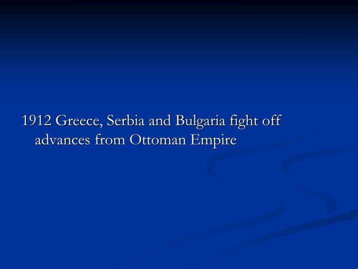 1912 Greece, Serbia and Bulgaria fight off advances from Ottoman Empire