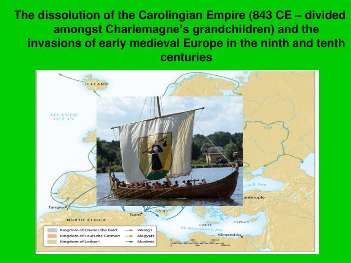The dissolution of the Carolingian Empire (843 CE – divided amongst Charlemagne's grandchildren) and the invasions of early medieval Europe in the ninth and tenth centuries