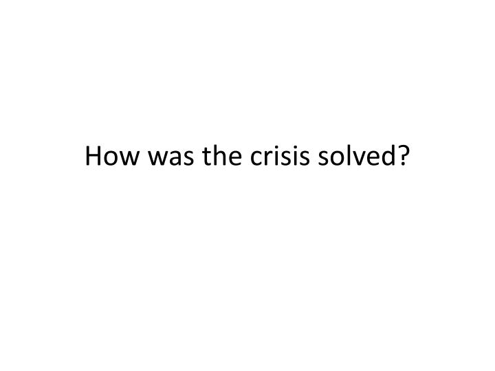 How was the crisis solved?