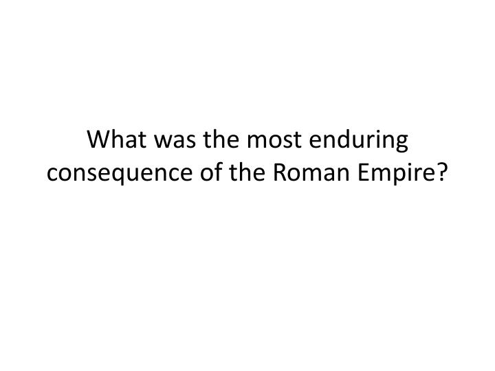 What was the most enduring consequence of the Roman Empire?
