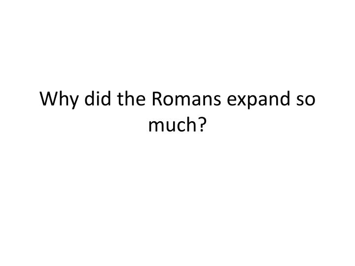 Why did the Romans expand so much?