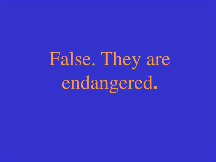 False. They are endangered