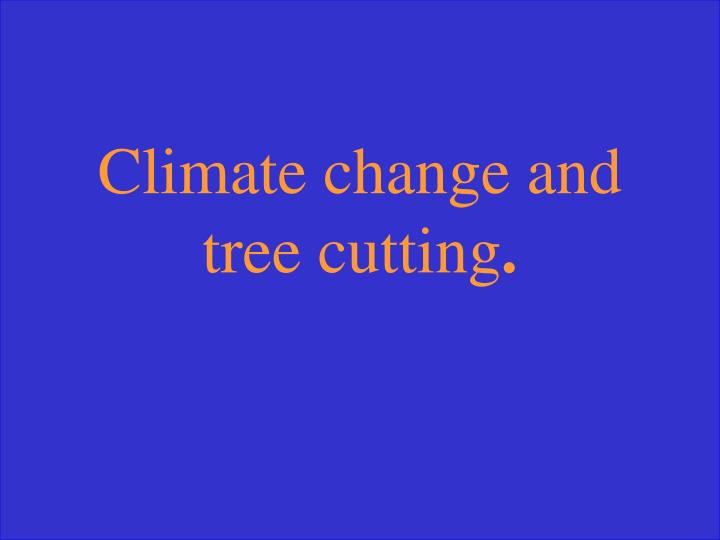 Climate change and tree cutting