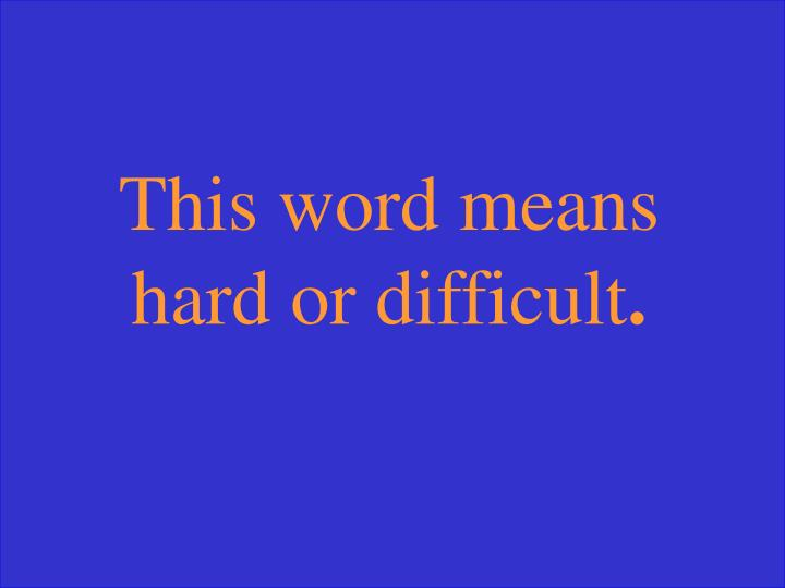 This word means hard or difficult