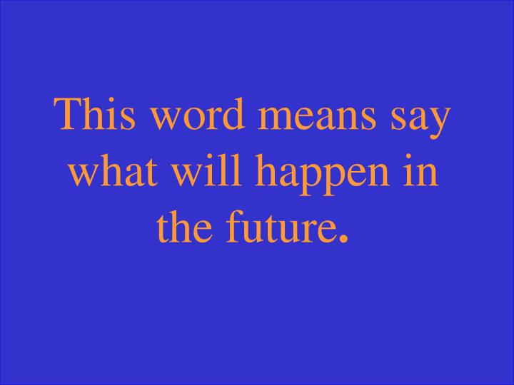 This word means say what will happen in the future