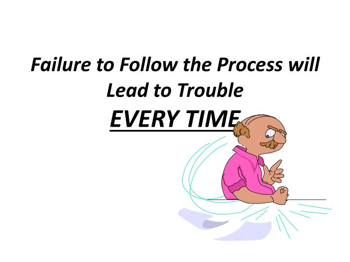 Failure to Follow the Process will Lead to Trouble