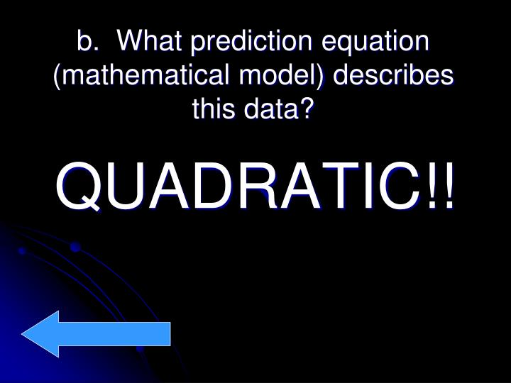 b.  What prediction equation (mathematical model) describes this data?