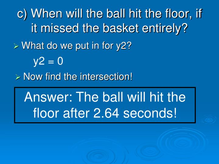 c) When will the ball hit the floor, if it missed the basket entirely?