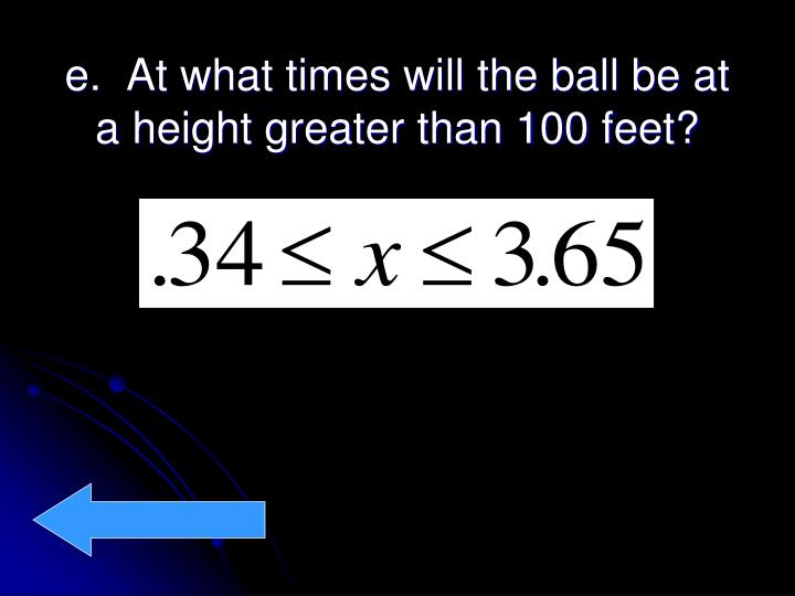 e.  At what times will the ball be at a height greater than 100 feet?