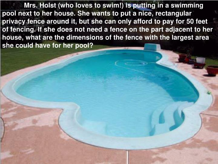 Mrs. Holst (who loves to swim!) is putting in a swimming pool next to her house. She wants to put a nice, rectangular privacy fence around it, but she can only afford to pay for 50 feet of fencing. If she does not need a fence on the part adjacent to her house, what are the dimensions of the fence with the largest area she could have for her pool?