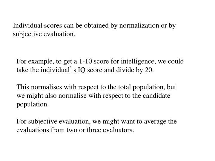 Individual scores can be obtained by normalization or by