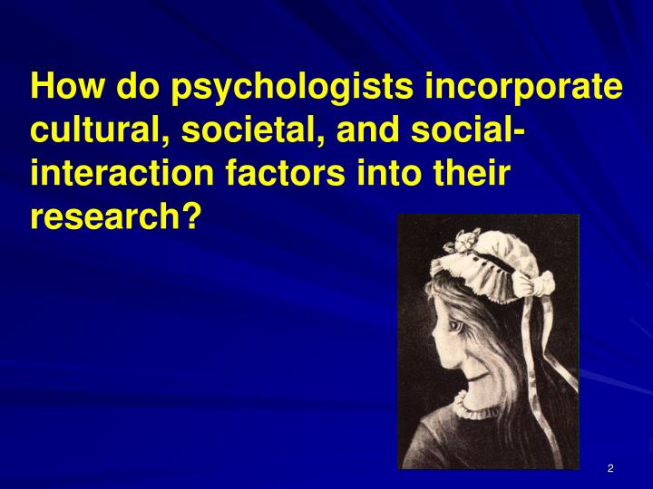 How do psychologists incorporate cultural, societal, and social-interaction factors into their resea...