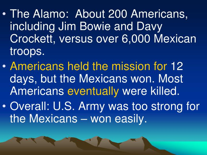 The Alamo:  About 200 Americans, including Jim Bowie and Davy Crockett, versus over 6,000 Mexican troops.