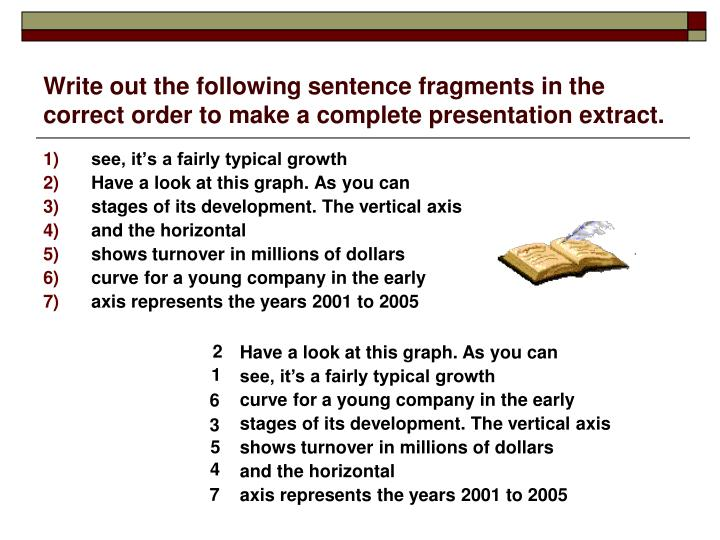Write out the following sentence fragments in the correct order to make a complete presentation extract.