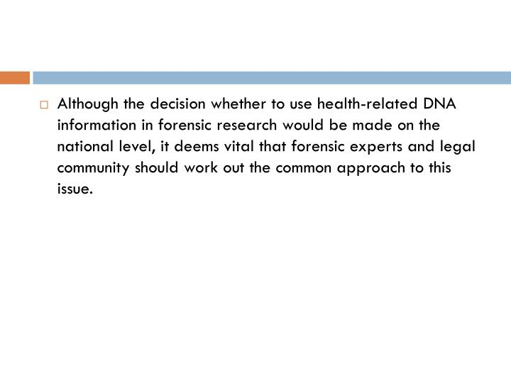 Although the decision whether to use health-related DNA information in forensic research would be made on the national level, it deems vital that forensic experts and legal community should work out the common approach to this issue.