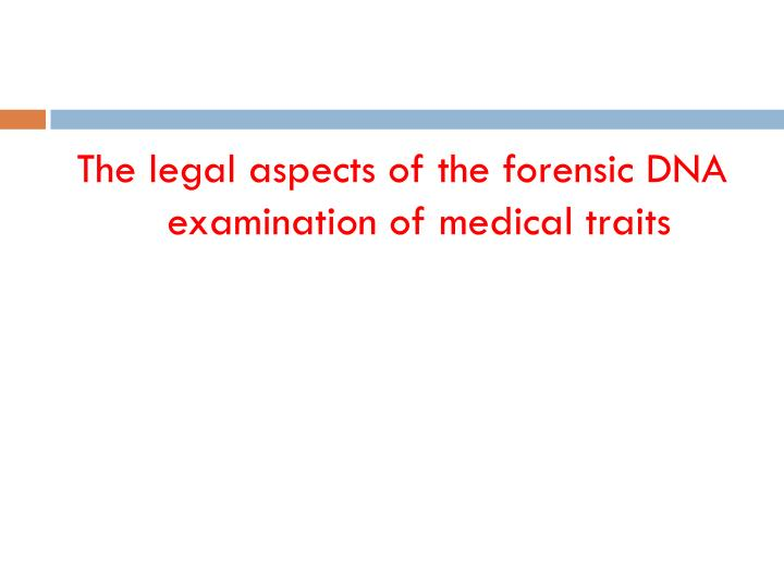 The legal aspects of the forensic DNA examination of medical traits