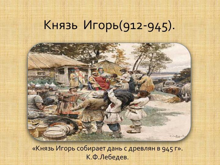 «Князь Игорь собирает дань с древлян в 945 г». К.Ф.Лебедев.