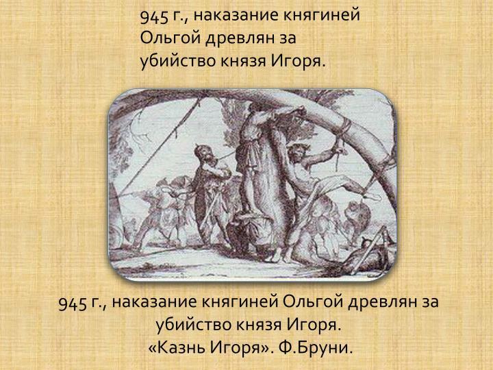 945 г., наказание княгиней Ольгой древлян за убийство князя Игоря.