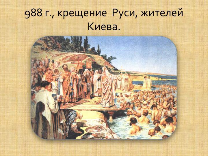 988 г., крещение  Руси, жителей Киева.