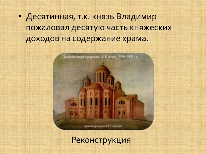 Десятинная, т.к. князь Владимир пожаловал десятую часть княжеских доходов на содержание храма.