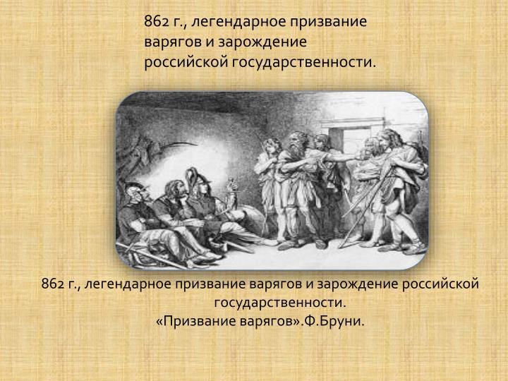 862 г., легендарное призвание варягов и зарождение российской государственности.