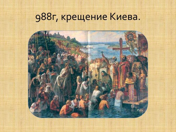 988г, крещение Киева.
