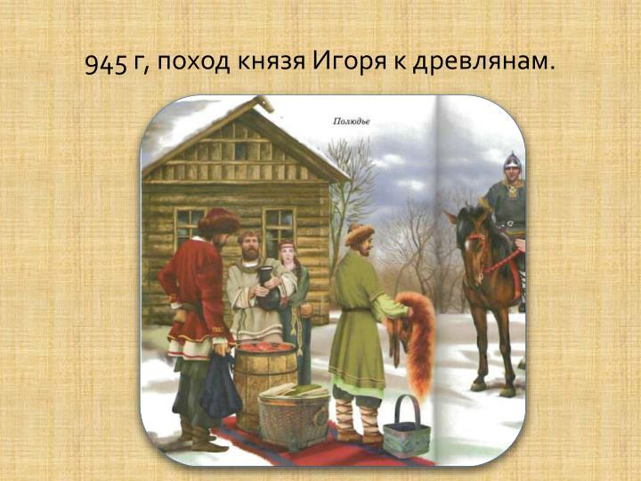 945 г, поход князя Игоря к древлянам.