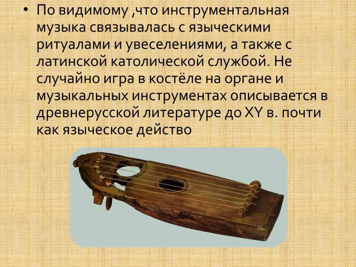 По видимому ,что инструментальная музыка связывалась с языческими ритуалами и увеселениями, а также с латинской католической службой. Не случайно игра в костёле на органе и  музыкальных инструментах описывается в древнерусской литературе до XY в. почти как языческое действо