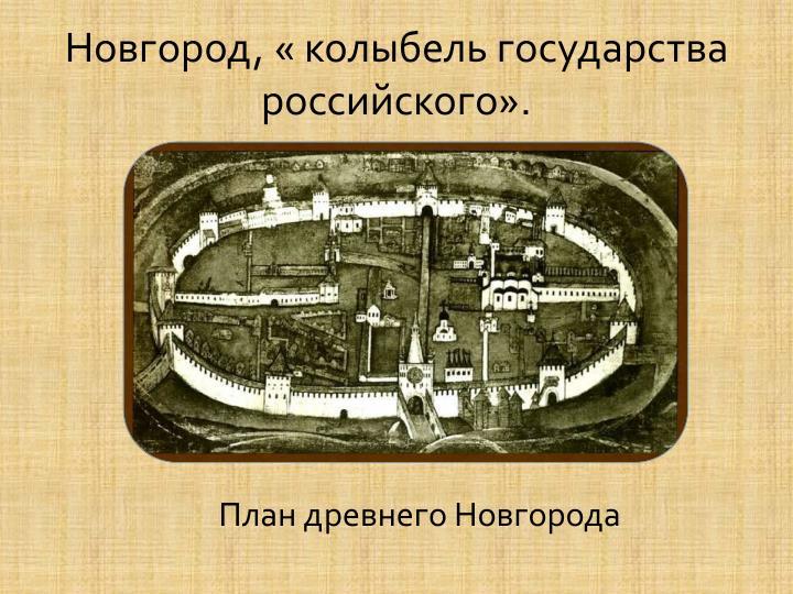 Новгород, « колыбель государства российского».