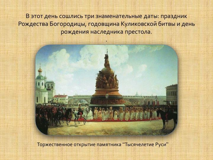 В этот день сошлись три знаменательные даты: праздник Рождества Богородицы, годовщина Куликовской битвы и день рождения наследника престола.