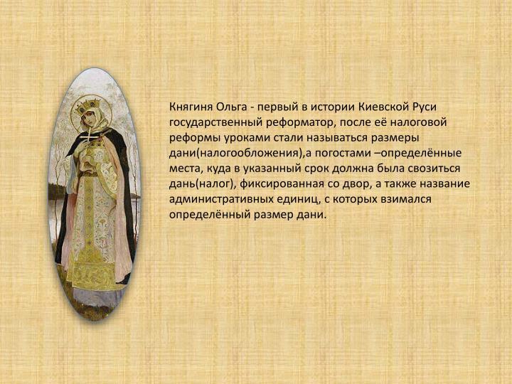 Княгиня Ольга - первый в истории Киевской Руси государственный реформатор, после её налоговой реформы уроками стали называться размеры дани(налогообложения),а погостами –определённые места,