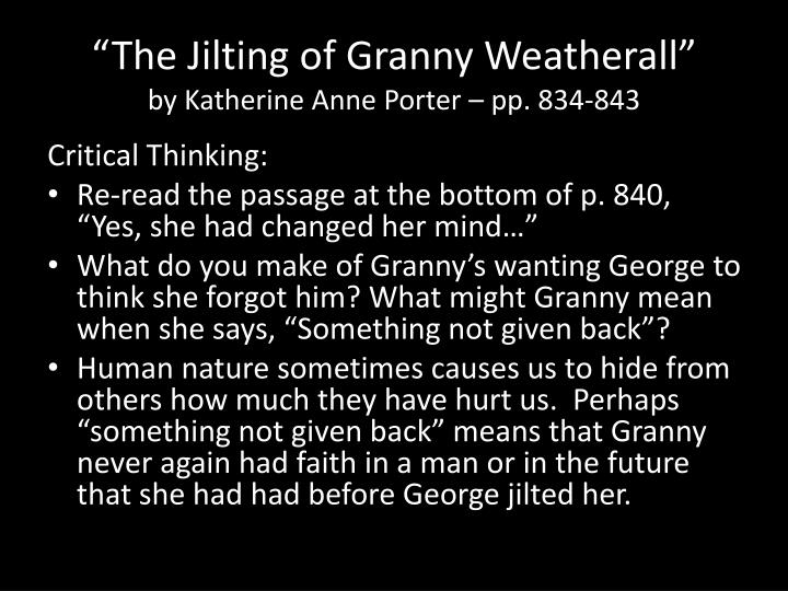 a look at the irony in the jilting of granny by katherine anne Katherine anne porter crafts the story with a very complicated yet extremely successful form of writing known as stream of consciousness to carry the audience through the life of granny weatherall 855 words - 4 pages in the jilting of granny weatherall by katherine anne porter, we learn of an.