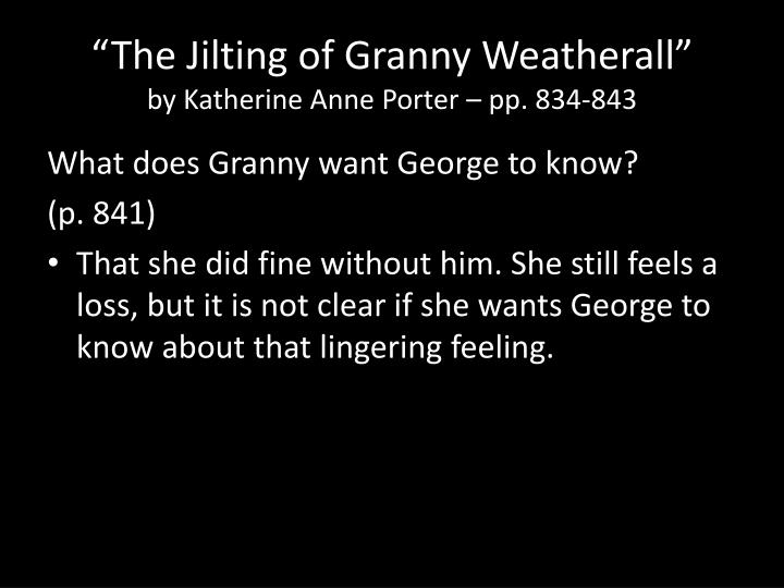 """the jilting of granny weatherall by The jilting of granny weatherall by katherine anne porter (1930) she flicked her wrist neatly out of doctor harry's pudgy careful fingers and pulled the sheet up to her chin the brat ought to be in knee breeches doctoring around the country with spectacles on his nose """"get along now take your schoolbooks and go."""